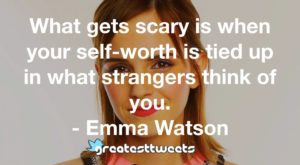 What gets scary is when your self-worth is tied up in what strangers think of you. - Emma Watson