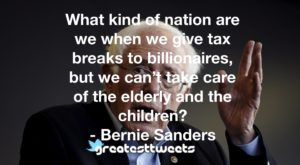 What kind of nation are we when we give tax breaks to billionaires, but we can't take care of the elderly and the children? - Bernie Sanders