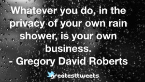 Whatever you do, in the privacy of your own rain shower, is your own business. - Gregory David Roberts