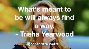 What's meant to be will always find a way. - Trisha Yearwood