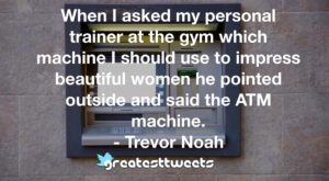When I asked my personal trainer at the gym which machine I should use to impress beautiful women he pointed outside and said the ATM machine. - Trevor Noah