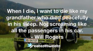 When I die, I want to die like my grandfather who died peacefully in his sleep. Not screaming like all the passengers in his car. - Will Rogers