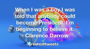 When I was a boy I was told that anybody could become President. I'm beginning to believe it. - Clarence Darrow