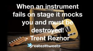 When an instrument fails on stage it mocks you and must be destroyed! - Trent Reznor