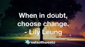 When in doubt, choose change. - Lily Leung
