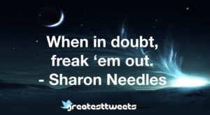 When in doubt, freak 'em out. - Sharon Needles
