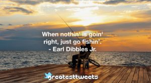 When nothin' is goin' right, just go fishin'. - Earl Dibbles Jr.