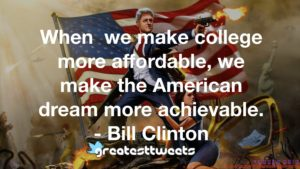 When we make college more affordable, we make the American dream more achievable. - Bill Clinton