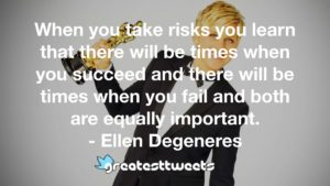 When you take risks you learn that there will be times when you succeed and there will be times when you fail and both are equally important. - Ellen Degeneres