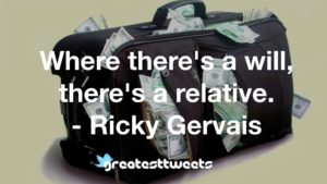 Where there's a will, there's a relative. - Ricky Gervais