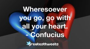 Wheresoever you go, go with all your heart. - Confucius