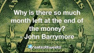 Why is there so much month left at the end of the money? - John Barrymore