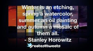 Winter is an etching, spring a watercolor, summer an oil painting and autumn a mosaic of them all. - Stanley Horowitz