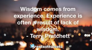 Wisdom comes from experience. Experience is often a result of lack of wisdom. - Terry Pratchett