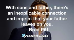 With sons and father, there's an inexplicable connection and imprint that your father leaves on you. - Brad Pitt