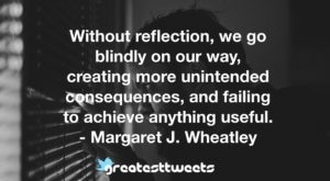 Without reflection, we go blindly on our way, creating more unintended consequences, and failing to achieve anything useful. - Margaret J. Wheatley
