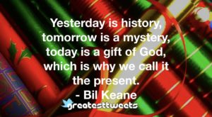 Yesterday is history, tomorrow is a mystery, today is a gift of God, which is why we call it the present. - Bil Keane