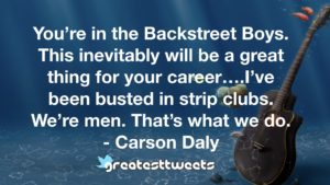 You're in the Backstreet Boys. This inevitably will be a great thing for your career….I've been busted in strip clubs. We're men. That's what we do. - Carson Daly