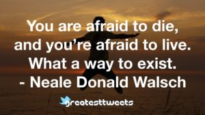 You are afraid to die, and you're afraid to live. What a way to exist. - Neale Donald Walsch