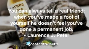 You can always tell a real friend: when you've made a fool of yourself he doesn't feel you've done a permanent job. - Laurence J. Peter