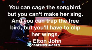 You can cage the songbird, but you can't make her sing. And you can trap the free bird, but you'll have to clip her wings. - Elton John