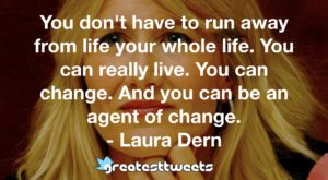 You don't have to run away from life your whole life. You can really live. You can change. And you can be an agent of change. - Laura Dern