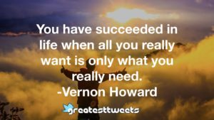 You have succeeded in life when all you really want is only what you really need. -Vernon Howard