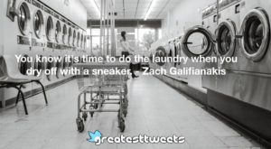 You know it's time to do the laundry when you dry off with a sneaker. - Zach Galifianakis