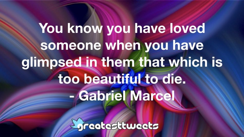 You know you have loved someone when you have glimpsed in them that which is too beautiful to die. - Gabriel Marcel
