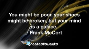 You might be poor, your shoes might be broken, but your mind is a palace. - Frank McCort