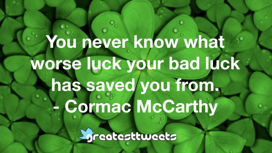 You never know what worse luck your bad luck has saved you from. - Cormac McCarthy