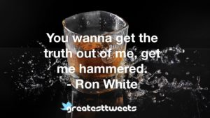 You wanna get the truth out of me, get me hammered. - Ron White