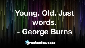 Young. Old. Just words. - George Burns