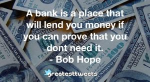 A bank is a place that will lend you money if you can prove that you dont need it. - Bob Hope