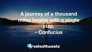 A journey of a thousand miles begins with a single step. - Confucius