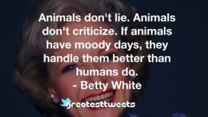 Animals don't lie. Animals don't criticize. If animals have moody days, they handle them better than humans do. - Betty White