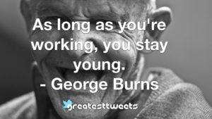 As long as you're working, you stay young. - George Burns