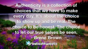 Authenticity is a collection of choices that we have to make every day. It's about the choice to show up and be real. The choice to be honest. The choice to let our true selves be seen.- Brene Brown.001