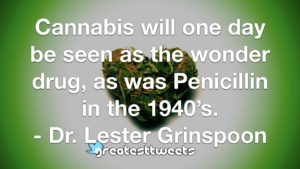 Cannabis will one day be seen as the wonder drug, as was Penicillin in the 1940's. - Dr. Lester Grinspoon