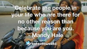Celebrate the people in your life who are there for no other reason than because you are you. - Mandy Hale