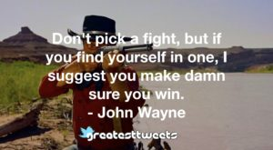 Don't pick a fight, but if you find yourself in one, I suggest you make damn sure you win. - John Wayne