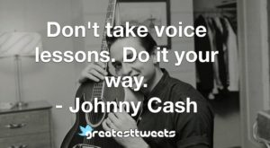 Don't take voice lessons. Do it your way. - Johnny Cash