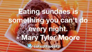 Eating sundaes is something you can't do every night. - Mary Tyler Moore