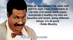 After all these years, I've done well and I'm cool. I feel comfortable in my skin, I've saved some paper, everybody's healthy, my kids are beautiful and smart, doing different things, it's all good.- Eddie Murphy.001
