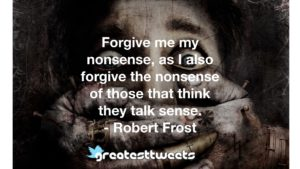 Forgive me my nonsense, as I also forgive the nonsense of those that think they talk sense. - Robert Frost