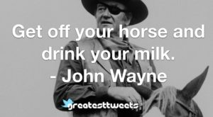 Get off your horse and drink your milk. - John Wayne