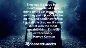 They say it's good but I didn't know what I was doing until I got into the suit and they put the moustache on me, and somehow, when I got all the drag on, it came out. It was the most amazing thing. I'm truly extraordinary.- Harvey Korman.001