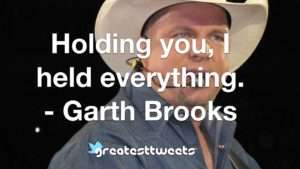 Holding you, I held everything. - Garth Brooks
