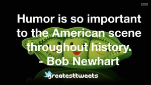 Humor is so important to the American scene throughout history. - Bob Newhart