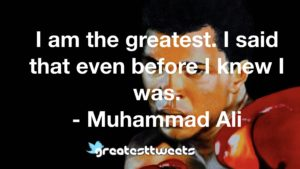I am the greatest. I said that even before I knew I was. - Muhammad Ali